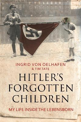 Hitler's Forgotten Children My Life Inside the Lebensborn by Ingrid von Oelhafen, Tim Tate
