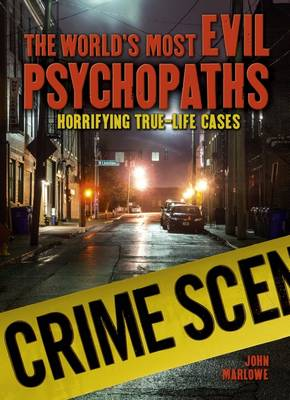 The World's Most Evil Psychopaths Horrifying True-Life Cases by John Marlowe
