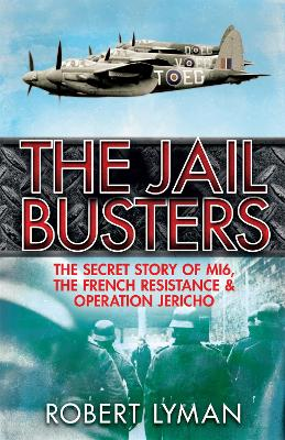 The Jail Busters The Secret Story of MI6, the French Resistance and Operation Jericho by Robert Lyman