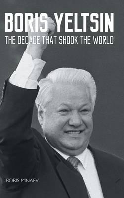 Boris Yeltsin The Decade That Shook the World by Boris Minaev