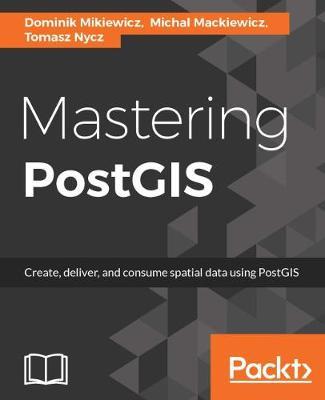 Mastering PostGIS by Dominik Mikiewicz, Michal Mackiewicz, Tomasz Nycz