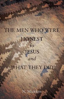 The Men Who Were Honest to Jesus and What They Did by N. Micklem