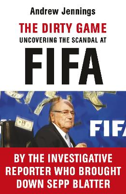 The Dirty Game Uncovering the Scandal at FIFA by Andrew Jennings