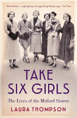 Take Six Girls The Lives of the Mitford Sisters by Laura Thompson