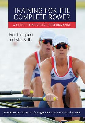 Training for the Complete Rower A Guide to Improving Performance by Paul Thompson, Alex Wolf