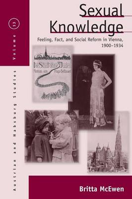 Sexual Knowledge Feeling, Fact, and Social Reform in Vienna, 1900-1934 by Britta McEwen