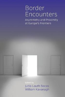 Border Encounters Asymmetry and Proximity at Europe's Frontiers by Jutta Lauth Bacas