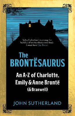 The Brontesaurus An A-Z of Charlotte, Emily and Anne Bronte (and Branwell) by John Sutherland, John Crace