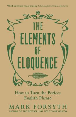 The Elements of Eloquence How to Turn the Perfect English Phrase by Mark Forsyth