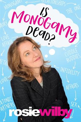 Is Monogamy Dead? Rethinking relationships in the 21st century by Rosie Wilby