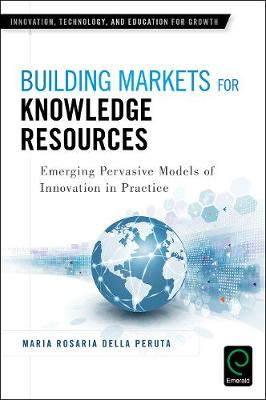 Building Markets for Knowledge Resources Emerging Pervasive Models of Innovation in Practice by Maria Rosaria Della Peruta