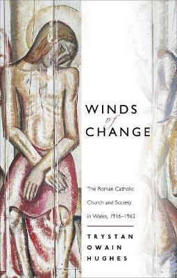 Winds of Change The Roman Catholic Church and Society in Wales, 1916-1962 by Trystan Owain Hughes