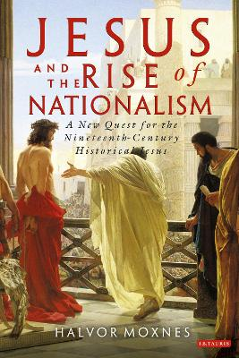 Jesus and the Rise of Nationalism A New Quest for the Nineteenth Century Historical Jesus by Halvor Moxnes