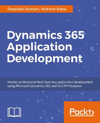 Dynamics 365 Application Development Master professional-level CRM application development for Microsoft Dynamics 365 by Deepesh Somani, Nishant Rana