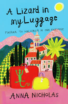 A Lizard in My Luggage Mayfair to Mallorca in One Easy Move by Anna Nicholas