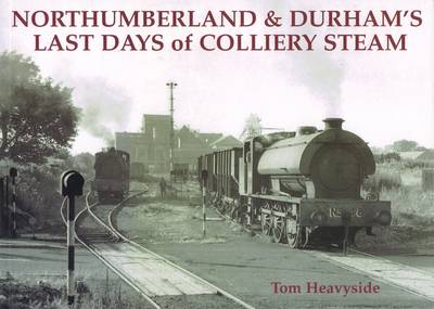 Northumberland and Durham's Last Days of Colliery Steam by Tom Heavyside