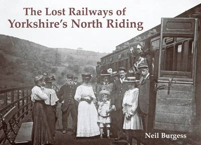 The Lost Railways of Yorkshire's North Riding by Neil Burgess