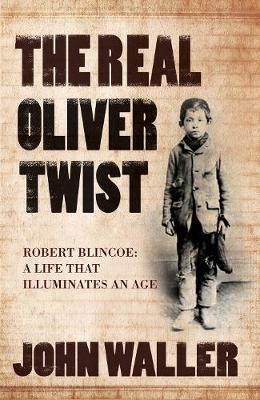 The Real Oliver Twist Robert Blincoe - A Life That Illuminates an Age by John Waller