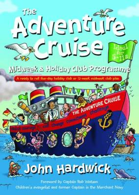 The Adventure Cruise Midweek and Holiday Club Programme A Ready to Roll Five-day Holiday Club or 12-week Midweek Club Plan by John Hardwick