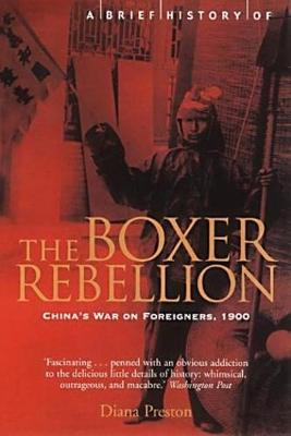 A Brief History of the Boxer Rebellion China's War on Foreigners, 1900 by Diana Preston