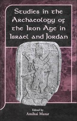 Studies in the Archaeology of the Iron Age in Israel and Jordan by Amihai Mazar