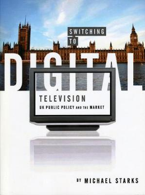 Switching to Digital Television UK Public Policy and the Market by Michael Starks