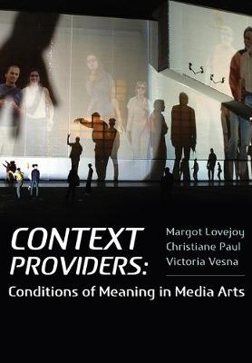 Context Providers Conditions of Meaning in Media Arts by Margot Lovejoy