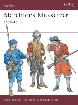 Matchlock Musketeer 1588-1688 by Keith Roberts