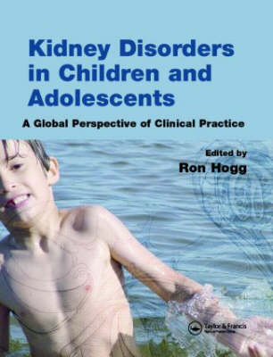 Kidney Disorders in Children and Adolescents A Global Perspective of Clinical Practice by Ron J. (St Joseph's Hospital and Medical Center, Phoenix, USA) Hogg