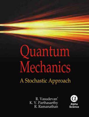 Quantum Mechanics A Stochastic Approach by R. Vasudevan, K. V. Parthasarthy, R. Ramanathan