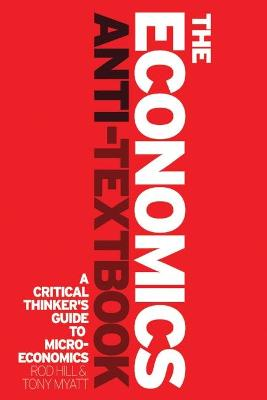 The Economics Anti-Textbook A Critical Thinker's Guide to Microeconomics by Rod Hill, Tony Myatt