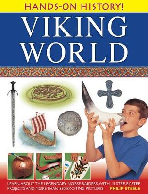 Hands-on History! Viking World Learn About the Legendary Norse Raiders, with 15 Step-by-step Projects and More Than 350 Exciting Pictures by Philip Steele