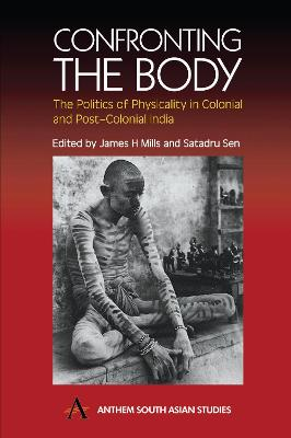 Confronting the Body The Politics of Physicality in Colonial and Post-Colonial India by James H. Mills