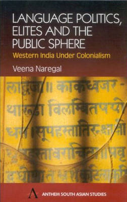 Language Politics, Elites and the Public Sphere Western India Under Colonialism by Veena Naregal
