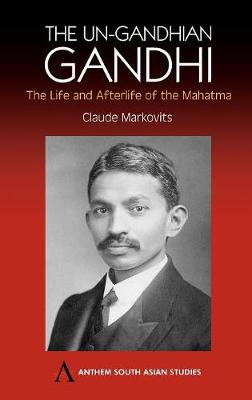 The Un-Gandhian Gandhi The Life and Afterlife of the Mahatma by Claude Markovits