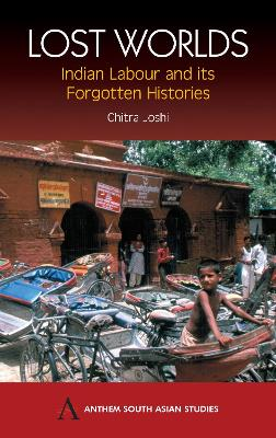 Lost Worlds Indian Labour and its Forgotten Histories by Chitra Joshi