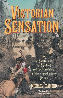 Victorian Sensation Or the Spectacular, the Shocking and the Scandalous in Nineteenth-Century Britain by Michael Diamond