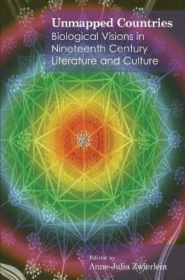 Unmapped Countries Biological Visions in Nineteenth Century Literature and Culture by Dr. Anne-Julia Zwierlein