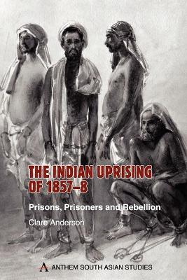 The Indian Uprising of 1857-8 Prisons, Prisoners and Rebellion by Clare Anderson