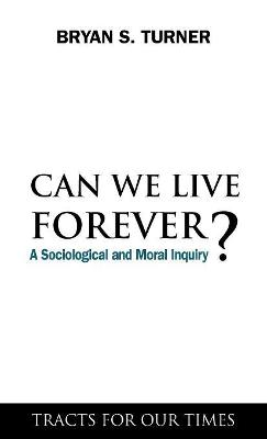 Can We Live Forever? A Sociological and Moral Inquiry by Professor Bryan S. Turner