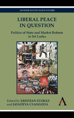 Liberal Peace In Question Politics of State and Market Reform in Sri Lanka by Kristian Stokke