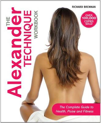 The Alexander Technique Workbook The Complete Guide to Health, Poise and Fitness by Richard Brennan