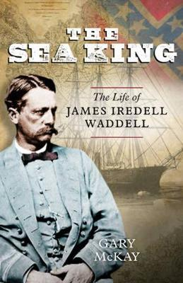 The Sea King The Life of James Iredell Waddell by Gary McKay