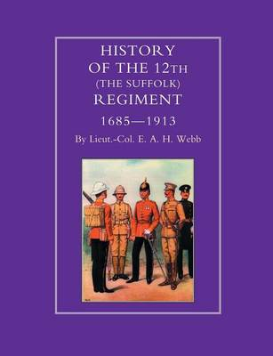 History of the 12th (The Suffolk Regiment 1685-1913) by E.A.H. Webb