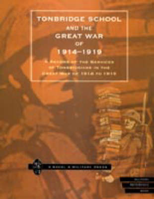 Tonbridge School and the Great War of 1914-1919 A Record of the Services of Tonbridgians in the Great War of 1914 to 1919 by