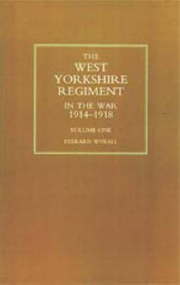West Yorkshire Regiment in the War 1914-1918 by Everard Wyrall