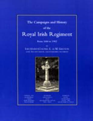 Campaigns and History of the Royal Irish Regiment from 1684-1902 by G.Ic M. Greton