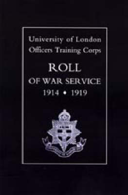 University of London O.T.C. Roll of War Service 1914-1919 by