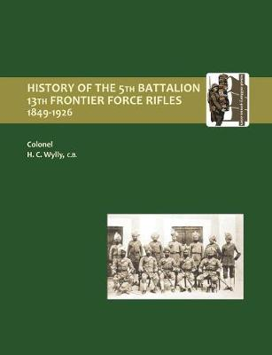 History of the 5th Battalion, 13th Frontier Force Rifles 1849-1926 by H.C. Colonel Wylly