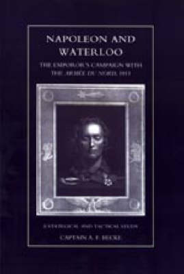 Napoleon and Waterloo, The Emperor's Campaign with the Armee Du Nord 1815 A Strategical and Tactical Study by A.F. Becke